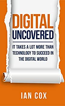 Digital Uncovered: It takes a lot more than technology to succeed in the digital world by [Cox, Ian]