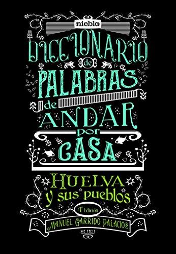 Diccionario de palabras de andar por casa. Huelva y sus pueblos. por Manuel Garrido Palacios