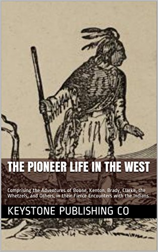 The Pioneer Life in the West: Comprising the Adventures of Boone, Kenton, Brady, Clarke, the Whetzels, and Others, in their Fierce Encounters with the Indians (English Edition) - Co Kenton