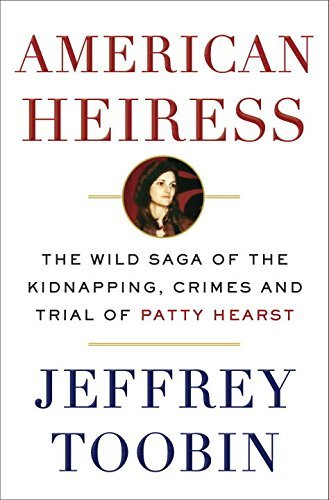American Heiress: The Wild Saga of the Kidnapping, Crimes and Trial of Patty Hearst by Jeffrey Toobin (2016-08-02)