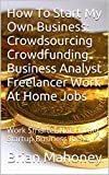 How To Start My Own Business: Crowdsourcing Crowdfunding Business Analyst Freelancer Work At Home Jobs: Work Smarter Not Harder Startup Business Ideas