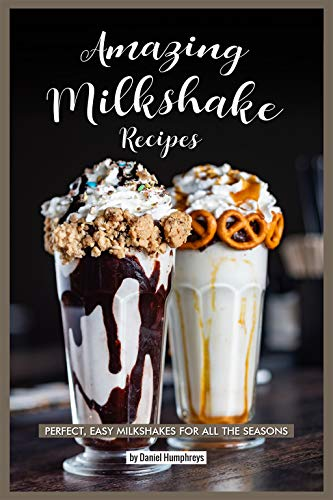 Amazing Milkshake Recipes: Perfect, Easy Milkshakes for All the Seasons book cover