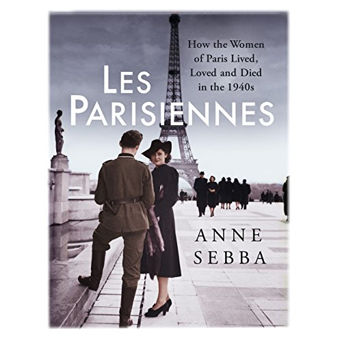 Les Parisiennes: How the Women of Paris Lived, Loved and Died in the 1940s - Anne Sebba - Unabridged