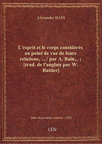 L'esprit etle corps considrs aupointdevuedeleursrelations,  / parA.Bain,..; [trad.del