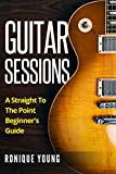 Guitar Sessions: A Straight To The Point Beginner's Guide (Guitar, Guitar Lessons, Guitar For Beginners, Guitar Books)