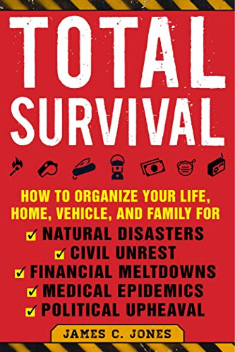 Total Survival: How to Organize Your Life, Home, Vehicle, and Family for Natural Disasters, Civil Unrest, Financial Meltdowns, Medical Epidemics, and Political Upheaval (English Edition)