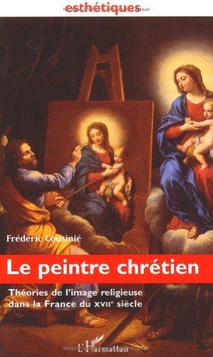 Le peintre chretien. theories de l'image religieuse dans la France du xviie