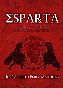 Esparta, las batallas que forjaron la leyenda de [Martínez, José Alberto Pérez]
