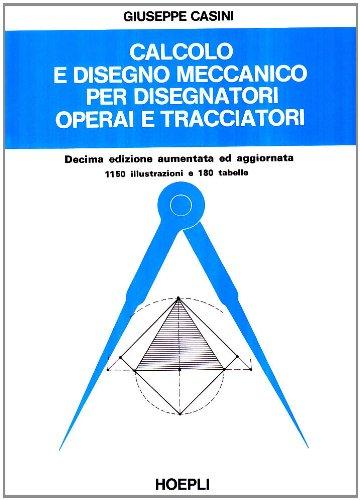 Calcolo e disegno meccanico per disegnatori, operai e tracciatori di G. Casini