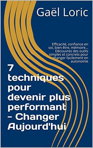 7 techniques pour devenir plus performant - Changer Aujourd'hui: Efficacité, confiance en soi, bien-être, mémoire… Découvrez des outils simples et concrets pour changer facilement en autonomie par Gaël Loric