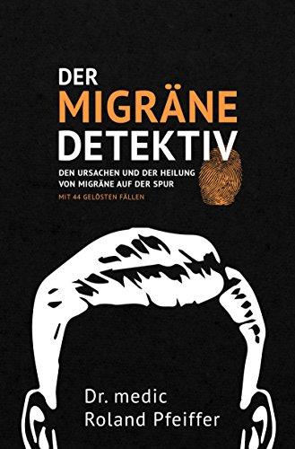 Der Migräne-Detektiv: Den Ursachen und der Heilung von Migräne auf der Spur