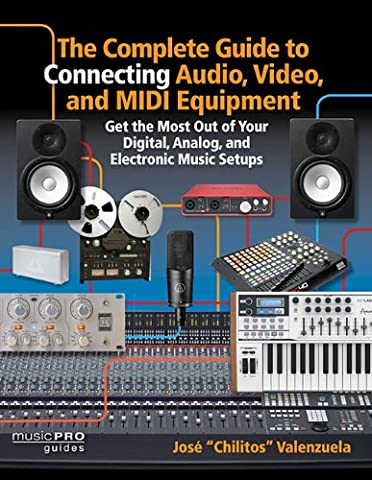 The Complete Guide to Connecting Audio, Video, and Midi Equipment: Get the Most Out of Your Digital, Analog, and Electronic Music Setups