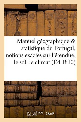 Manuel géographique et statistique du Portugal où l'on trouve des notions exactes sur: l'étendue, le sol, le climat, les productions et la population de ce pays par Sans Auteur
