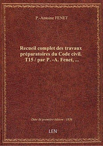 Recueil complet des travaux préparatoires du Code civil. T15 / par P.-A. Fenet,...