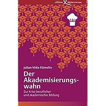 Der Akademisierungswahn: Zur Krise beruflicher und akademischer Bildung