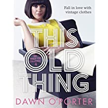 This Old Thing: Fall in Love with Vintage Clothes by Dawn O'Porter (June 25, 2014) Hardcover