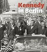 Kennedy in Berlin: Der Kennedy-Besuch in Deutschland 1963; Begleitpublikation zu den Ausstellungen in Berlin, Willy-Brandt-Haus, Mai 2013 und in Köln, in focus Galerie, Juni 2013