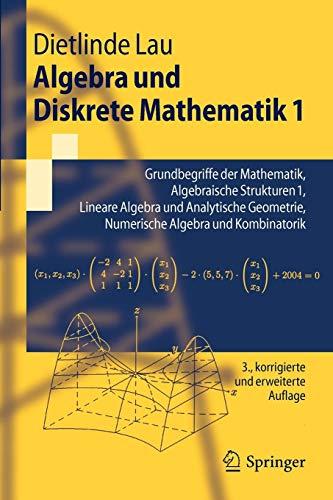 Algebra und Diskrete Mathematik 1: Grundbegriffe der Mathematik, Algebraische Strukturen 1, Lineare Algebra und Analytische Geometrie, Numerische Algebra und Kombinatorik (Springer-Lehrbuch)