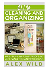 DIY Cleaning And Organizing: Brilliant Tips And Tricks To A Clean And Organized House
