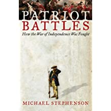 Patriot Battles: How the War of Independence Was Fought by Michael Stephenson (2007-04-05)