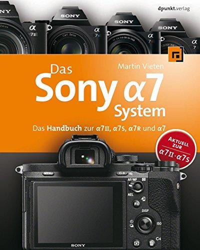 Das Sony Alpha 7 System: Das Handbuch zur Alpha 7 II, Alpha 7S, Alpha 7R und Alpha 7 -