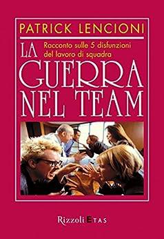 La guerra nel team: Racconto sulle 5 disfunzioni del lavoro di squadra di [Lencioni, Patrick]