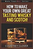 How To Make Your Own Great Tasting Whisky And Scotch: Volume 4 (Make Your Own Series)