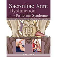 Sacroiliac Joint Dysfunction and Piriformis Syndrome: The Complete Guide for Physical Therapists