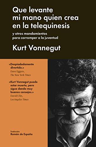 Que levante mi mano quién crea en la telequinesis: y otros mandamientos para corromper a la juventud (Ensayo General) por Kurt Vonnegut