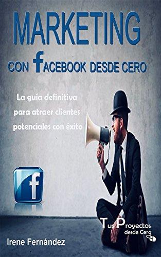 Marketing con Facebook desde Cero: La guía definitiva para atraer clientes potenciales con éxito
