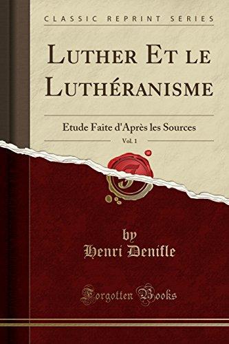 Luther Et le Luthéranisme, Vol. 1: Étude Faite d'Après les Sources (Classic Reprint) par Henri Denifle