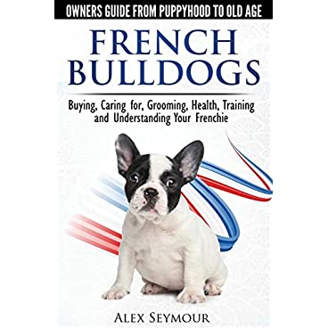 French Bulldogs – Owners Guide from Puppy to Old Age. Buying, Caring For, Grooming, Health, Training and Understanding Your Frenchie