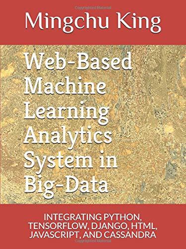 Web-Based Machine Learning Analytics System in Big-Data: INTEGRATING PYTHON, TENSORFLOW, DJANGO, HTML, JAVASCRIPT, AND CASSANDRA