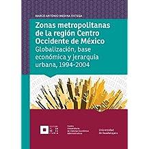 Zonas metropolitanas de la región Centro Occidente de México: Globalización, base económica y jerarquía urbana, 1994-2004 (Monografías de la academia) (Spanish Edition)