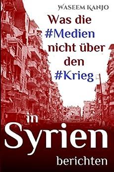 Was die Medien nicht über den Krieg in Syrien berichten: Essays (German Edition) by [Kanjo, Waseem]