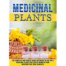 Medicinal Plants: The Complete And Perfect Guide Reference To The Top 8 Medicinal Plants That Can Be Grown In Your Backyard That Cure Ailments!