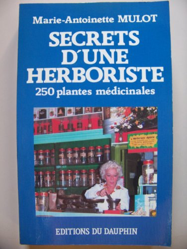 Secrets d'une herboriste : 250 plantes médicinales, 115 maladies courantes, conseils de beauté par Marie-Antoinette Mulot