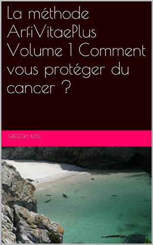 La méthode ArfiVitaePlus Volume 1 Comment vous protéger du cancer ?: Volume 1 : Comment vous protéger du cancer ?