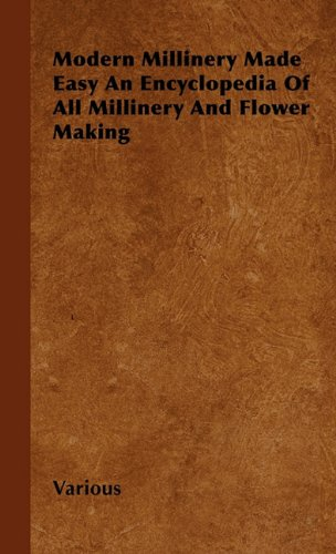 Modern Millinery Made Easy an Encyclopedia of All Millinery and Flower Making por Various