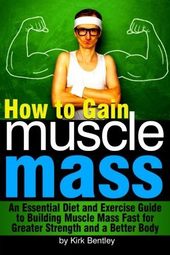 How to Gain Muscle Mass: An Essential Diet and Exercise Guide to Building Muscle Mass Fast for Greater Strength and a Better Body by Kirk Bentley (2015-05-04) par Kirk Bentley