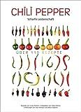 Chili Kochbuch - Chili Pepper. Scharfe Leidenschaft - über 110 Rezepte mit Chilischoten für ein feurig, scharfes Kocherlebnis. Von Salsa Rezepten, Penne all`Arrabiata bis zu pikanten Nachspeisen