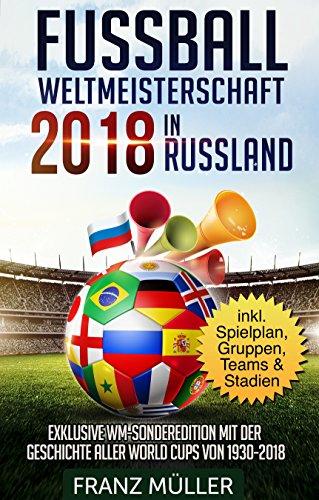 Fussball Weltmeisterschaft 2018 in Russland: Fussball Weltmeisterschaft 2018 in Russland: Exklusive WM-Sonderedition mit der Geschichte aller World Cups ... 1930 bis 2018 - inklusive Spielplan, Gruppe -