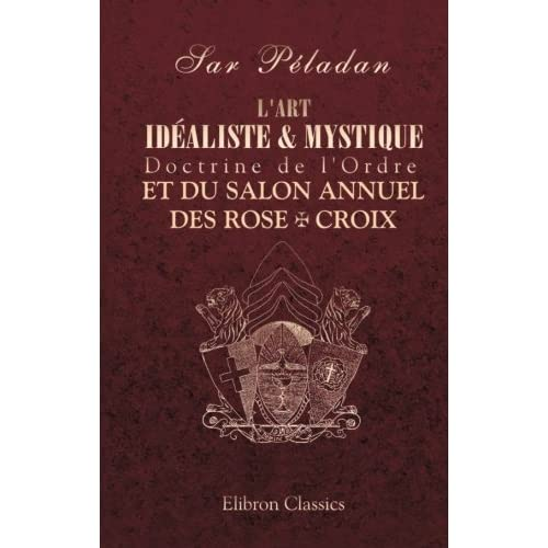 L'art idéaliste & mystique. Doctrine de l'Ordre et du Salon annuel des Rose + Croix