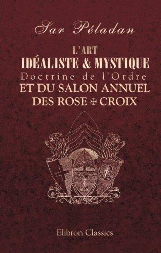 L'art idéaliste & mystique. Doctrine de l'Ordre et du Salon annuel des Rose + Croix par Sar Péladan