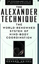 The Alexander Technique: The Essential Writings of F. Matthias Alexander by F. Matthias Alexander (1990-08-02)