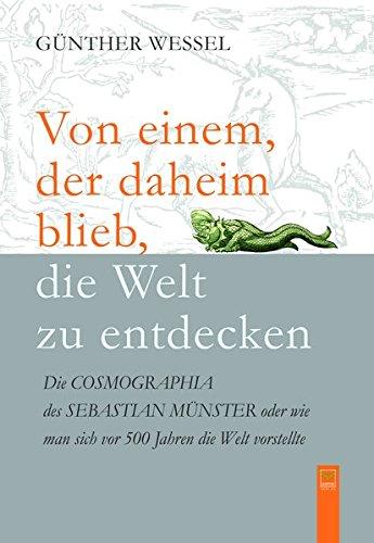 Von einem, der daheim blieb, die Welt zu entdecken: Die COSMOGRAPHIA des Sebastian Münster oder: Wie man sich vor 500 Jahren die Welt vorstellte