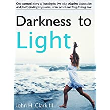 Darkness to Light: One woman's story of learning to live with crippling depression and finally finding happiness, inner peace and long-lasting love (English Edition)