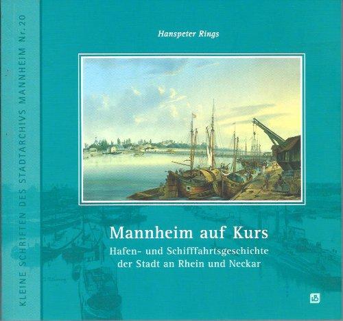 Mannheim auf Kurs: Hafen- und Schifffahrtsgeschichte der Stadt an Rhein und Neckar (Kleine Schriften des Stadtarchivs Mannheim)