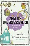 Ziemlich unverbesserlich: Eine Familienkomödie von Frauke Scheunemann