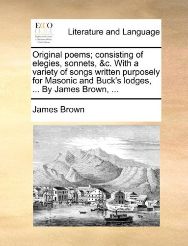 Original poems; consisting of elegies, sonnets, &c. With a variety of songs written purposely for Masonic and Buck's lodges, ... By James Brown, ...
